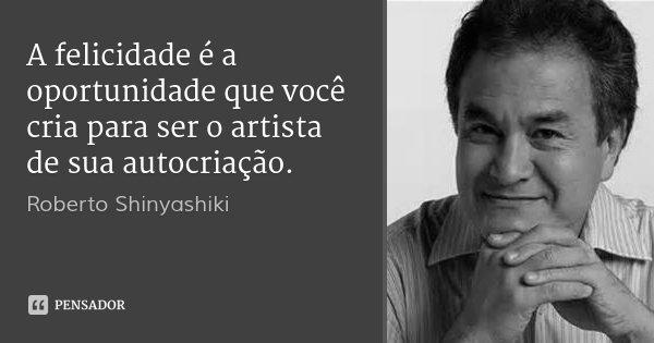 A felicidade é a oportunidade que você cria para ser o artista de sua autocriação.... Frase de Roberto Shinyashiki.