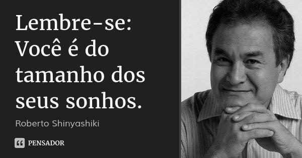 Lembre-se: Você é do tamanho dos seus sonhos.... Frase de Roberto Shinyashiki.