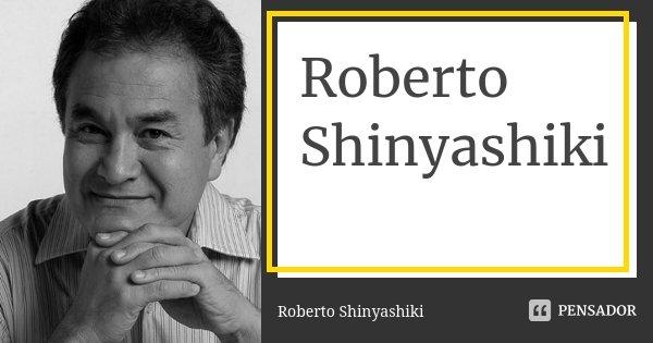 Roberto Shinyashiki... Frase de Roberto Shinyashiki.