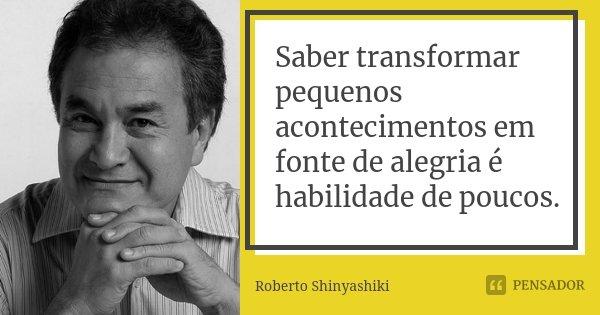 Saber transformar pequenos acontecimentos em fonte de alegria é habilidade de poucos.... Frase de Roberto Shinyashiki.
