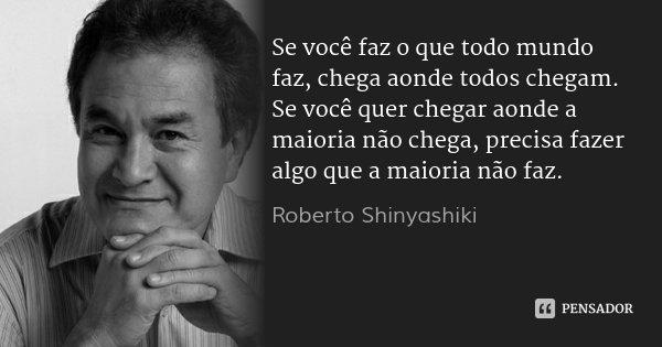 Se você faz o que todo mundo faz, chega aonde todos chegam. Se você quer chegar aonde a maioria não chega, precisa fazer algo que a maioria não faz.... Frase de Roberto Shinyashiki.
