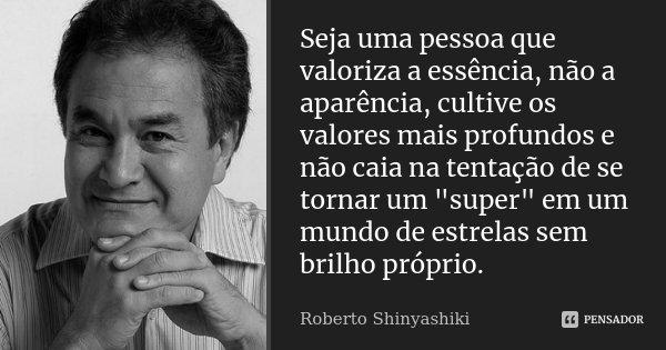 """Seja uma pessoa que valoriza a essência, não a aparência, cultive os valores mais profundos e não caia na tentação de se tornar um """"super"""" em um mundo... Frase de Roberto Shinyashiki."""