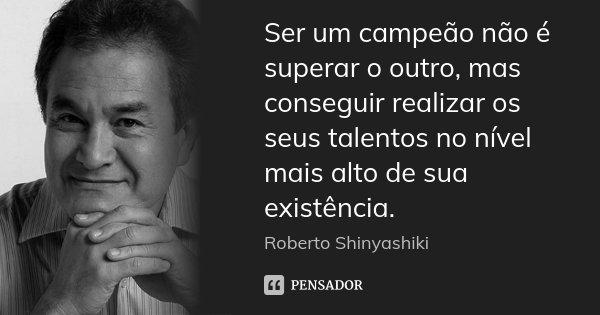 Ser um campeão não é superar o outro, mas conseguir realizar os seus talentos no nível mais alto de sua existência.... Frase de Roberto Shinyashiki.