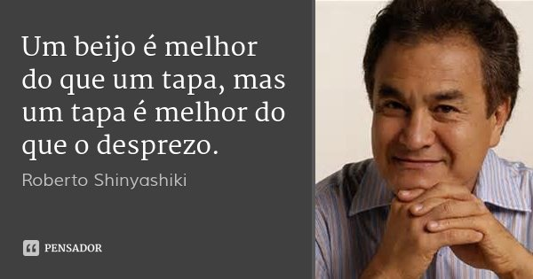 Um beijo é melhor do que um tapa, mas um tapa é melhor do que o desprezo.... Frase de Roberto Shinyashiki.