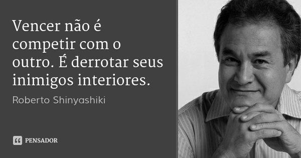 Vencer não é competir com o outro. É derrotar seus inimigos interiores.... Frase de Roberto Shinyashiki.