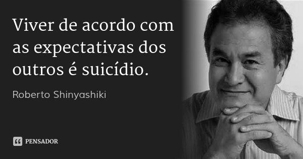 Viver de acordo com as expectativas dos outros é suicídio.... Frase de Roberto Shinyashiki.