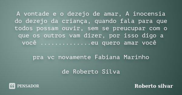 A vontade e o dezejo de amar, A inocensia do dezejo da criança, quando fala para que todos possam ouvir, sem se preucupar com o que os outros vam dizer, por iss... Frase de Roberto Silvar.