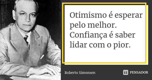 Otimismo é esperar pelo melhor. Confiança é saber lidar com o pior.... Frase de Roberto Simonsen.