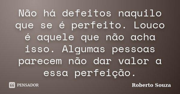 Não há defeitos naquilo que se é perfeito. Louco é aquele que não acha isso. Algumas pessoas parecem não dar valor a essa perfeição.... Frase de Roberto Souza.