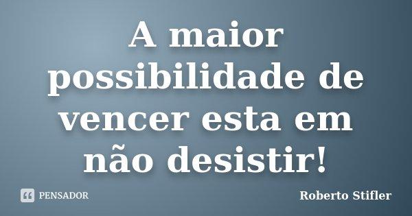 A maior possibilidade de vencer esta em não desistir!... Frase de Roberto Stifler.