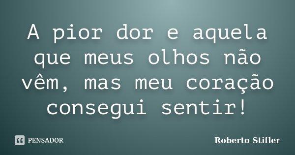 A pior dor e aquela que meus olhos não vêm, mas meu coração consegui sentir!... Frase de Roberto Stifler.