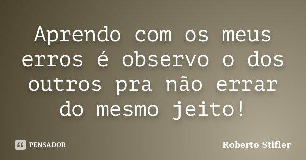 Aprendo com os meus erros é observo o dos outros pra não errar do mesmo jeito!... Frase de Roberto Stifler.