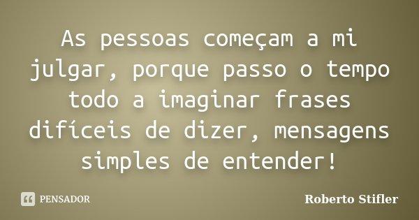 As pessoas começam a mi julgar, porque passo o tempo todo a imaginar frases difíceis de dizer, mensagens simples de entender!... Frase de Roberto Stifler.