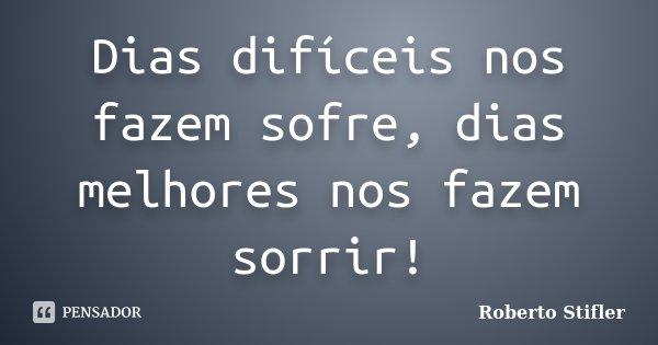 Dias difíceis nos fazem sofre, dias melhores nos fazem sorrir!... Frase de Roberto Stifler.