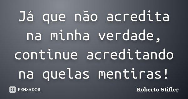 Já que não acredita na minha verdade, continue acreditando na quelas mentiras!... Frase de Roberto Stifler.