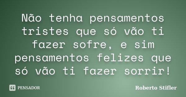 Não tenha pensamentos tristes que só vão ti fazer sofre, e sim pensamentos felizes que só vão ti fazer sorrir!... Frase de Roberto Stifler.