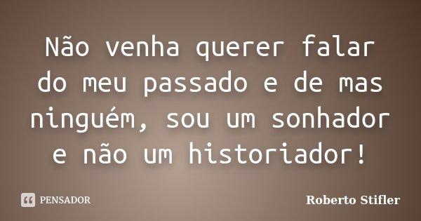 Não venha querer falar do meu passado e de mas ninguém, sou um sonhador e não um historiador!... Frase de Roberto Stifler.