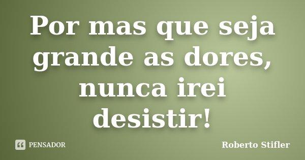 Por mas que seja grande as dores, nunca irei desistir!... Frase de Roberto Stifler.