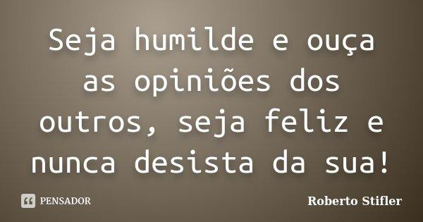 Seja humilde e ouça as opiniões dos outros, seja feliz e nunca desista da sua!... Frase de Roberto Stifler.