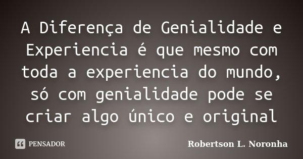 A Diferença de Genialidade e Experiencia é que mesmo com toda a experiencia do mundo, só com genialidade pode se criar algo único e original... Frase de Robertson L. Noronha.