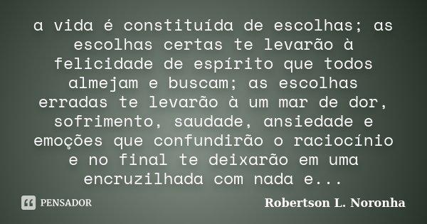 a vida é constituída de escolhas; as escolhas certas te levarão à felicidade de espírito que todos almejam e buscam; as escolhas erradas te levarão à um mar de ... Frase de Robertson L. Noronha.