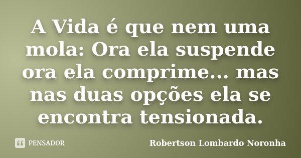 A Vida é que nem uma mola: Ora ela suspende ora ela comprime... mas nas duas opções ela se encontra tensionada.... Frase de Robertson Lombardo Noronha.