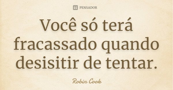 Você só terá fracassado quando desisitir de tentar.... Frase de Robin Cook.