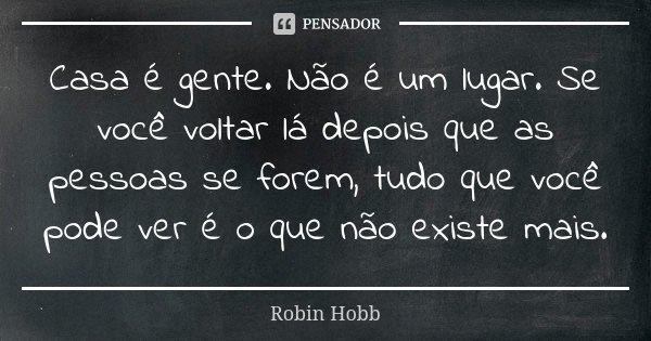 Casa é gente. Não é um lugar. Se você voltar lá depois que as pessoas se forem, tudo que você pode ver é o que não existe mais.... Frase de Robin Hobb.
