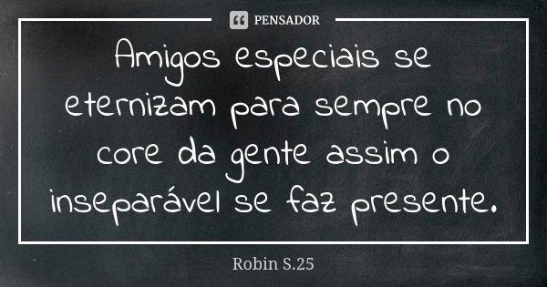 Amigos especiais se eternizam para sempre no core da gente assim o inseparável se faz presente.... Frase de Robin S.25.