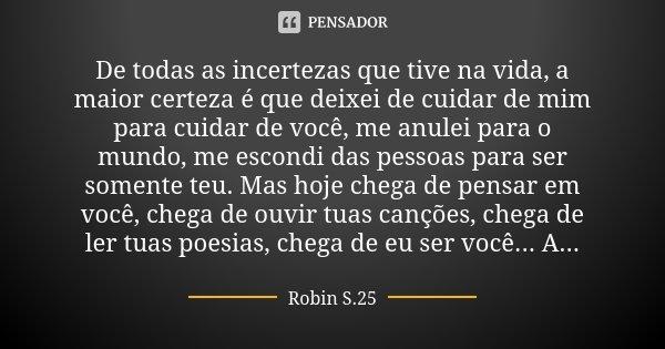 De todas as incertezas que tive na vida, a maior certeza é que deixei de cuidar de mim para cuidar de você, me anulei para o mundo, me escondi das pessoas para ... Frase de Robin S.25.