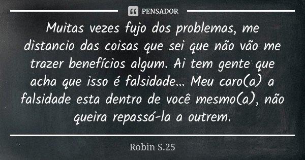 Muitas vezes fujo dos problemas, me distancio das coisas que sei que não vão me trazer benefícios algum. Ai tem gente que acha que isso é falsidade… Meu caro(a)... Frase de Robin S.25.
