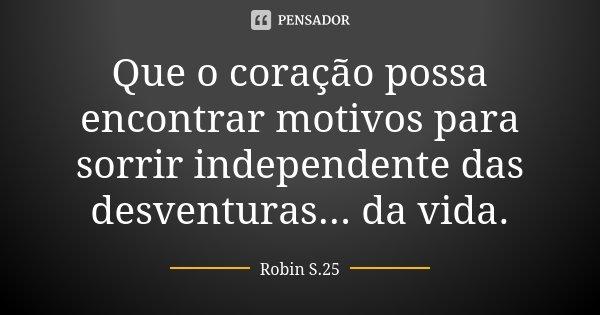 Que o coração possa encontrar motivos para sorrir independente das desventuras... da vida.... Frase de Robin S.25.