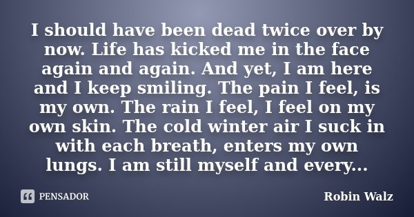 I should have been dead twice over by now. Life has kicked me in the face again and again. And yet, I am here and I keep smiling. The pain I feel, is my own. Th... Frase de Robin Walz.
