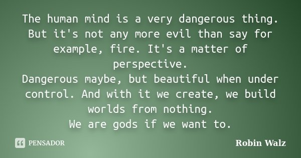 The human mind is a very dangerous thing. But it's not any more evil than say for example, fire. It's a matter of perspective. Dangerous maybe, but beautiful wh... Frase de Robin Walz.