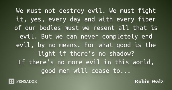We must not destroy evil. We must fight it, yes, every day and with every fiber of our bodies must we resent all that is evil. But we can never completely end e... Frase de Robin Walz.