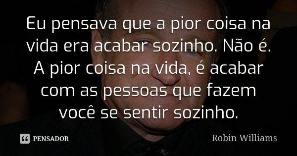 Eu pensava que a pior coisa na vida era acabar sozinho. Não é. A pior coisa na vida, é acabar com as pessoas que fazem você se sentir sozinho.... Frase de Robin Williams.