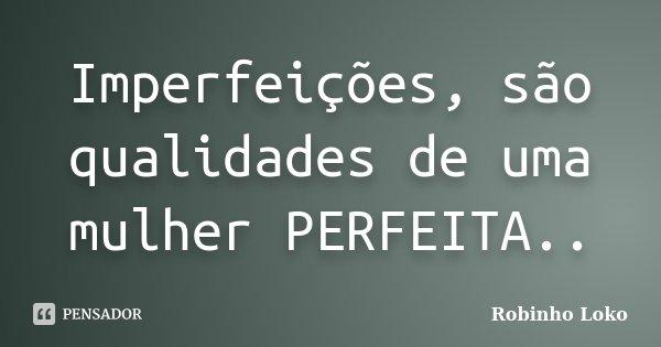 Imperfeições, são qualidades de uma mulher PERFEITA..... Frase de Robinho Loko.