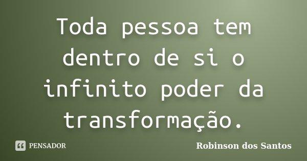 Toda pessoa tem dentro de si o infinito poder da transformação.... Frase de Robinson dos Santos.