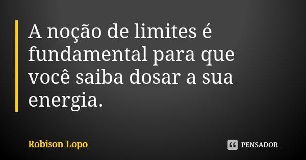A noção de limites é fundamental para que você saiba dosar a sua energia.... Frase de Robison Lopo.