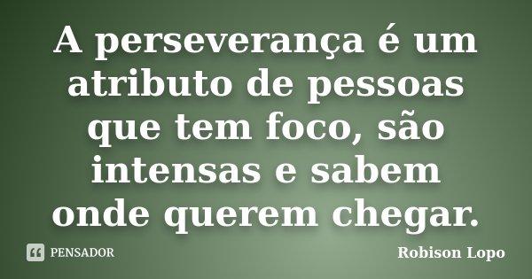 A perseverança é um atributo de pessoas que tem foco, são intensas e sabem onde querem chegar.... Frase de Robison Lopo.