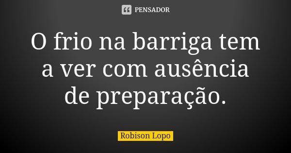 O frio na barriga tem a ver com ausência de preparação.... Frase de Robison Lopo.