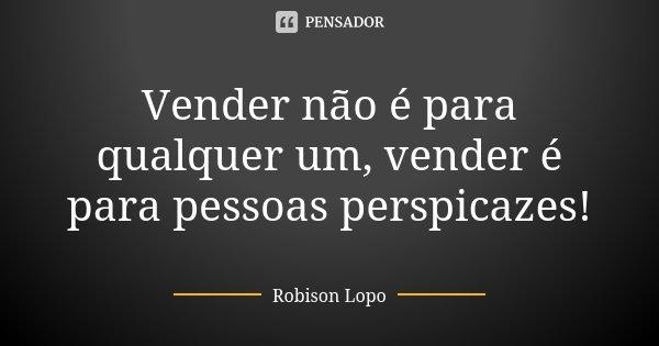Vender não é para qualquer um, vender é para pessoas perspicazes!... Frase de Robison Lopo.