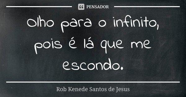 Olho para o infinito, pois é lá que me escondo.... Frase de Rob Kenede Santos de Jesus.