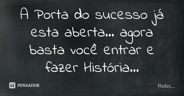 A Porta do sucesso já esta aberta... agora basta você entrar e fazer História...... Frase de Robs....