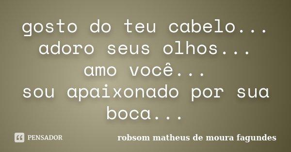 gosto do teu cabelo... adoro seus olhos... amo você... sou apaixonado por sua boca...... Frase de Robsom Matheus De Moura Fagundes.