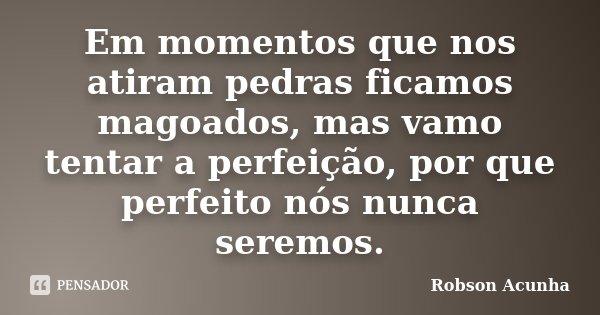 Em momentos que nos atiram pedras ficamos magoados, mas vamo tentar a perfeição, por que perfeito nós nunca seremos.... Frase de Robson Acunha.