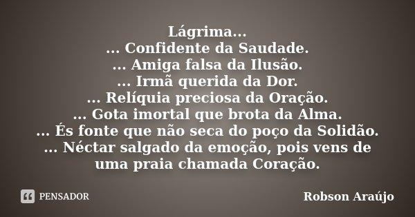 Lágrima... ... Confidente da Saudade. ... Amiga falsa da Ilusão. ... Irmã querida da Dor. ... Relíquia preciosa da Oração. ... Gota imortal que brota da Alma. .... Frase de Robson Araújo.