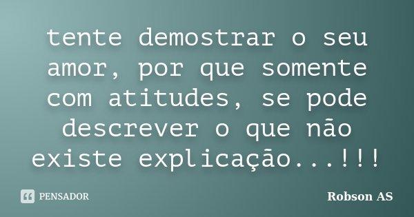 tente demostrar o seu amor, por que somente com atitudes, se pode descrever o que não existe explicação...!!!... Frase de Robson AS.
