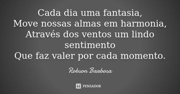Cada dia uma fantasia, Move nossas almas em harmonia, Através dos ventos um lindo sentimento Que faz valer por cada momento.... Frase de Robson Barbosa.