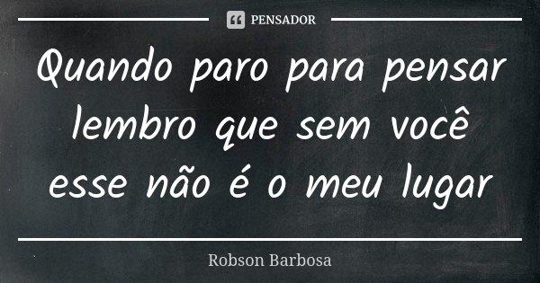 Quando paro para pensar lembro que sem você esse não é o meu lugar... Frase de Robson Barbosa.